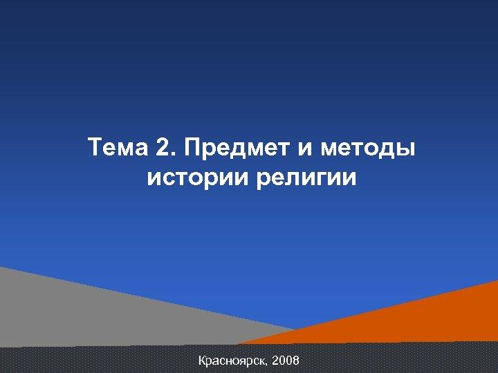 Тема 2. Предмет и методы истории религии Красноярск, 2008