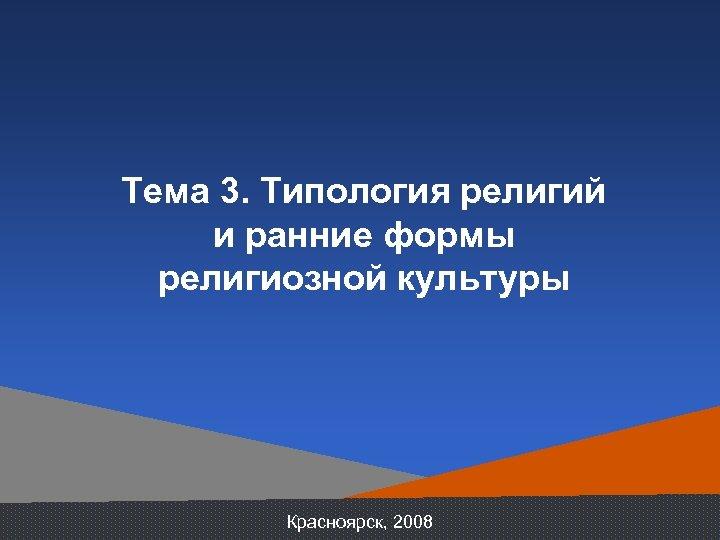 Тема 3. Типология религий и ранние формы религиозной культуры Красноярск, 2008