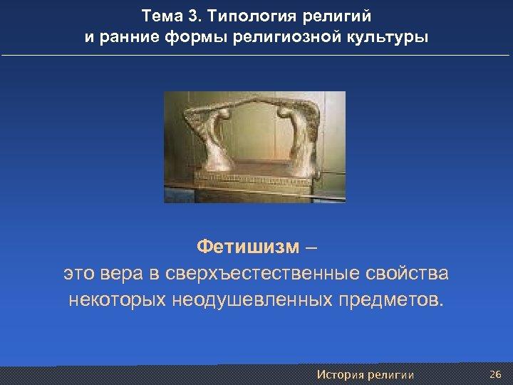 Тема 3. Типология религий и ранние формы религиозной культуры Фетишизм – это вера в