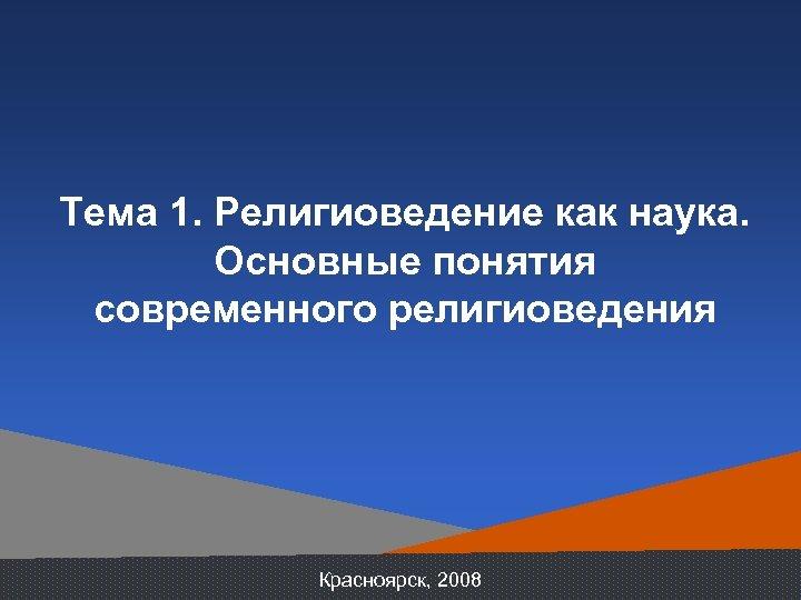 Тема 1. Религиоведение как наука. Основные понятия современного религиоведения Красноярск, 2008