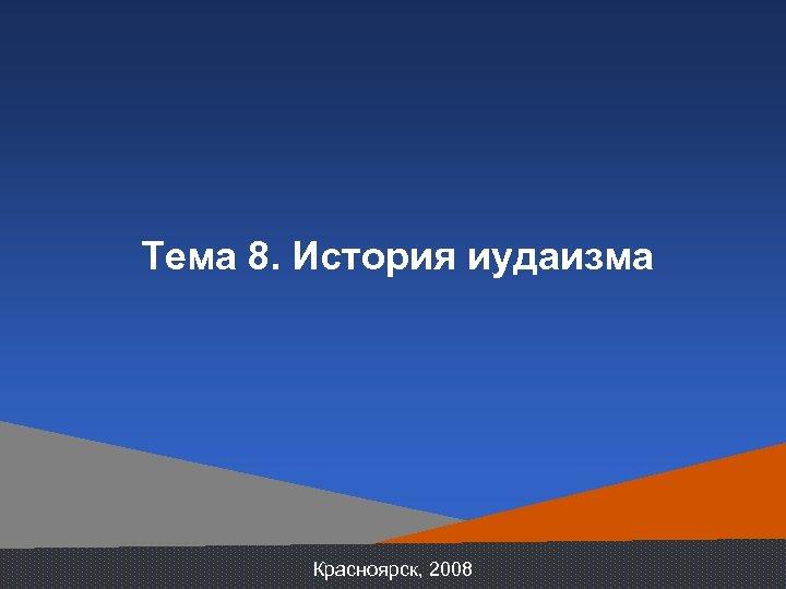 Тема 8. История иудаизма Красноярск, 2008