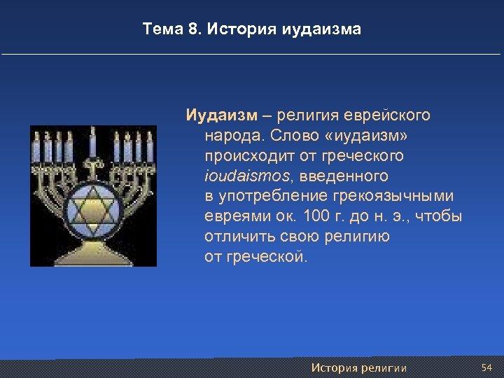 Тема 8. История иудаизма Иудаизм – религия еврейского народа. Слово «иудаизм» происходит от греческого