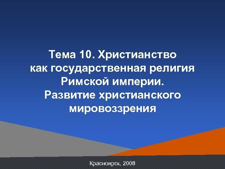 Тема 10. Христианство как государственная религия Римской империи. Развитие христианского мировоззрения Красноярск, 2008