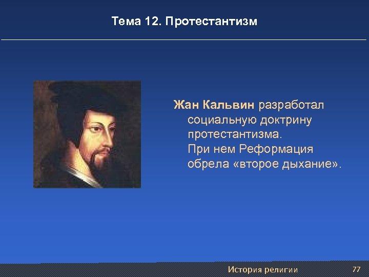 Тема 12. Протестантизм Жан Кальвин разработал социальную доктрину протестантизма. При нем Реформация обрела «второе