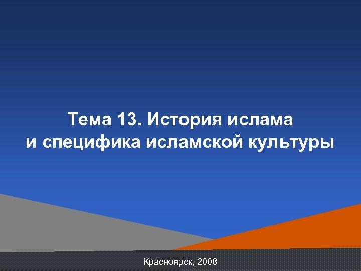 Тема 13. История ислама и специфика исламской культуры Красноярск, 2008