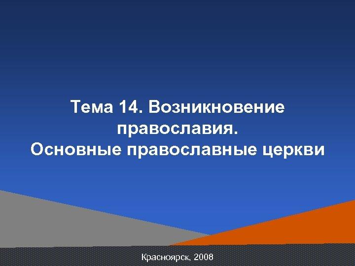 Тема 14. Возникновение православия. Основные православные церкви Красноярск, 2008