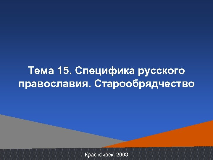 Тема 15. Специфика русского православия. Старообрядчество Красноярск, 2008