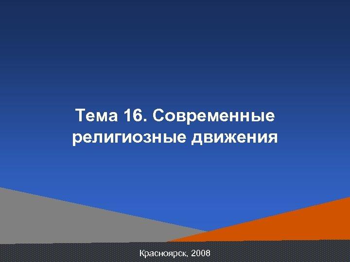 Тема 16. Современные религиозные движения Красноярск, 2008