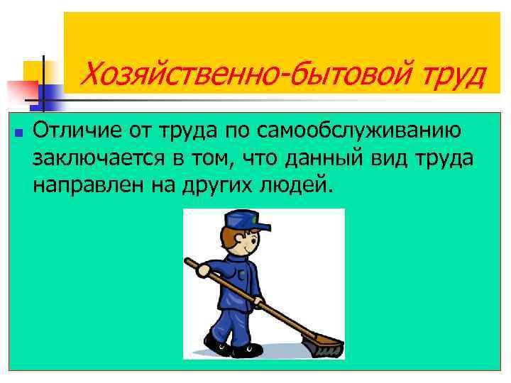 Хозяйственно-бытовой труд n Отличие от труда по самообслуживанию заключается в том, что данный вид