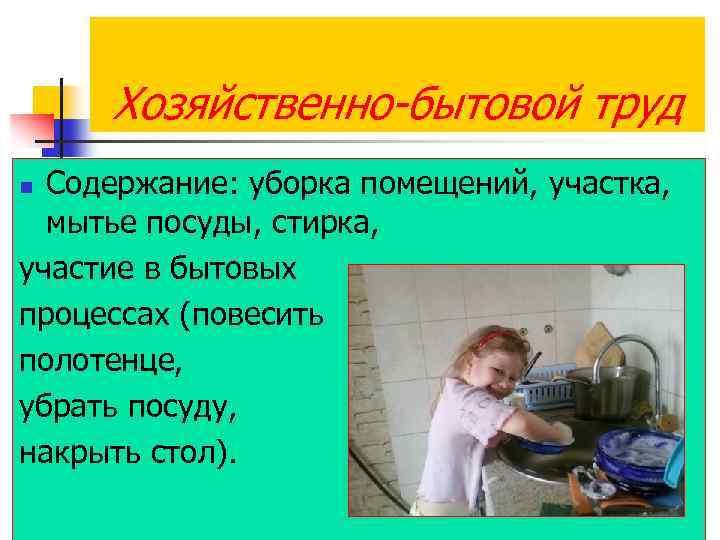 Хозяйственно-бытовой труд Содержание: уборка помещений, участка, мытье посуды, стирка, участие в бытовых процессах (повесить