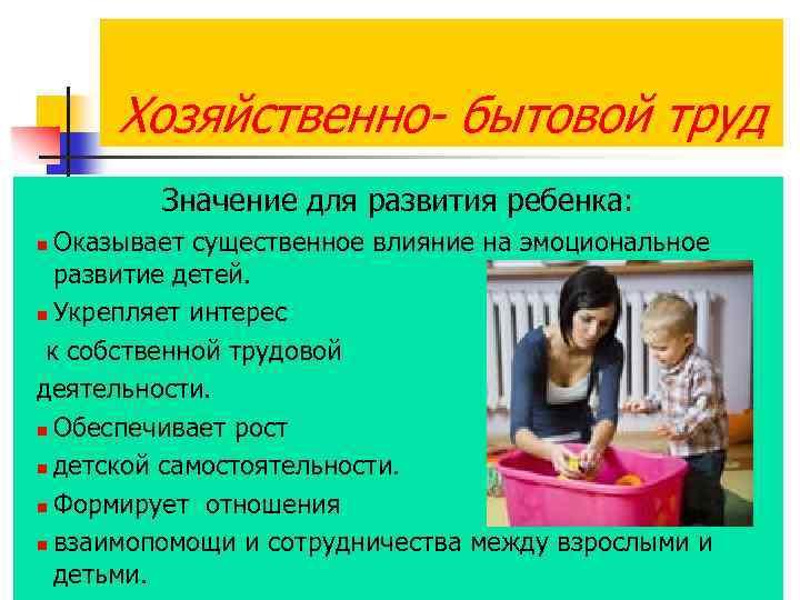 Хозяйственно- бытовой труд Значение для развития ребенка: Оказывает существенное влияние на эмоциональное развитие детей.
