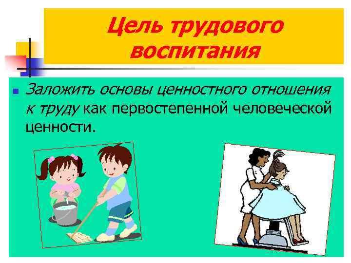 Цель трудового воспитания n Заложить основы ценностного отношения к труду как первостепенной человеческой ценности.