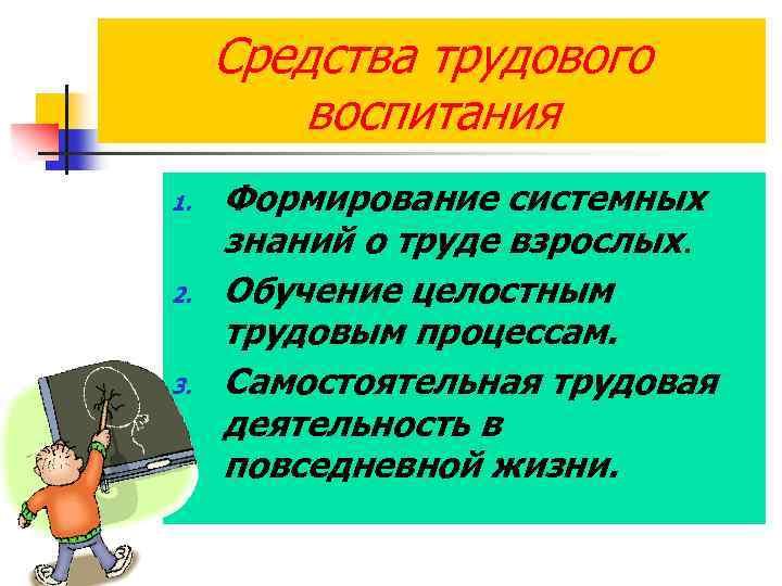 Средства трудового воспитания 1. 2. 3. Формирование системных знаний о труде взрослых. Обучение целостным