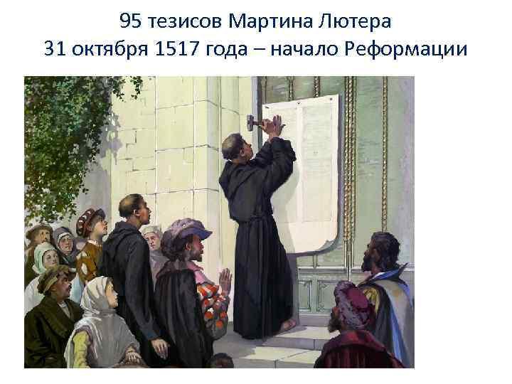 95 тезисов Мартина Лютера 31 октября 1517 года – начало Реформации