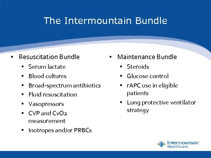 The Intermountain Bundle • Resuscitation Bundle Serum lactate Blood cultures Broad-spectrum antibiotics Fluid resuscitation