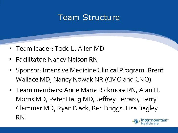 Team Structure • Team leader: Todd L. Allen MD • Facilitator: Nancy Nelson RN