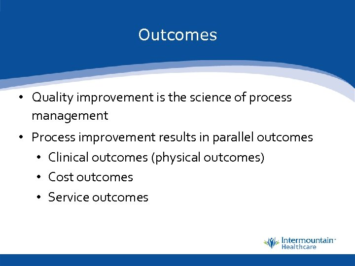 Outcomes • Quality improvement is the science of process management • Process improvement results
