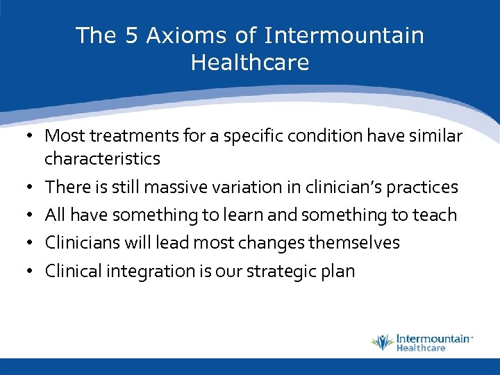 The 5 Axioms of Intermountain Healthcare • Most treatments for a specific condition have