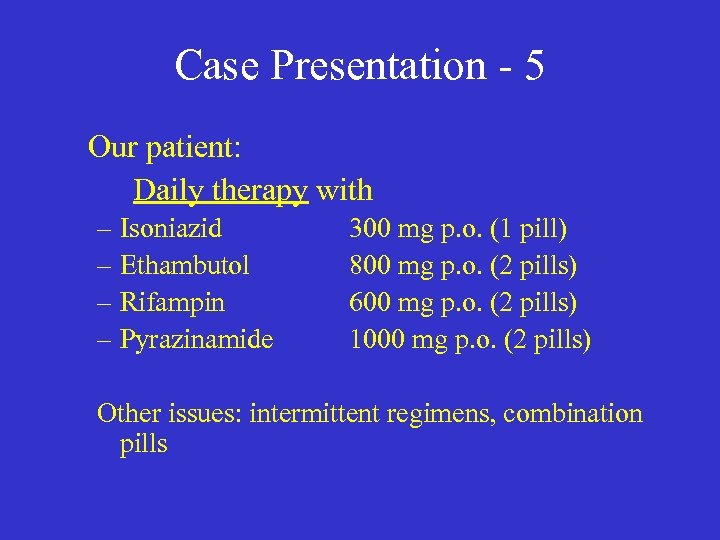 Case Presentation - 5 Our patient: Daily therapy with – Isoniazid – Ethambutol –