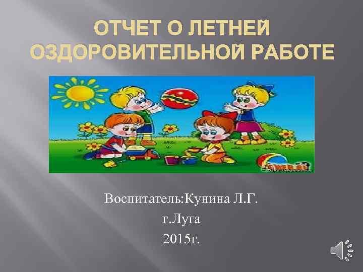 ОТЧЕТ О ЛЕТНЕЙ ОЗДОРОВИТЕЛЬНОЙ РАБОТЕ Воспитатель: Кунина Л. Г. г. Луга 2015 г.