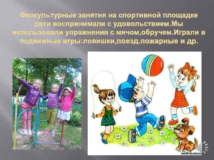 Физкультурные занятия на спортивной площадке дети воспринимали с удовольствием. Мы использовали упражнения с мячом,