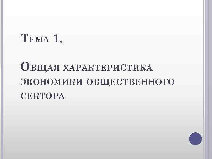 ТЕМА 1. ОБЩАЯ ХАРАКТЕРИСТИКА ЭКОНОМИКИ ОБЩЕСТВЕННОГО СЕКТОРА