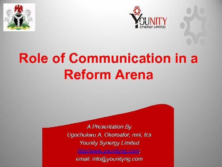 Role of Communication in a Reform Arena A Presentation By Ugochukwu A. Okoroafor, mni,