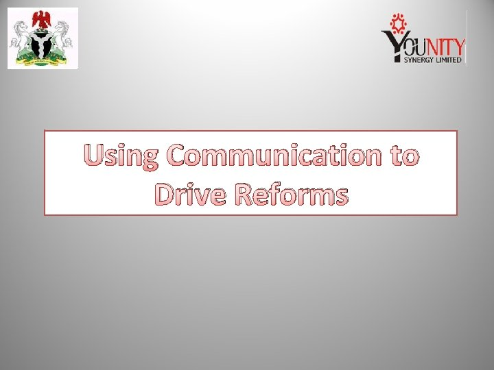 Using Communication to Drive Reforms