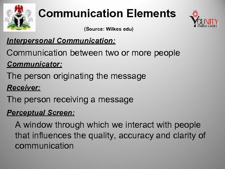 Communication Elements (Source: Wilkes edu) Interpersonal Communication: Communication between two or more people Communicator: