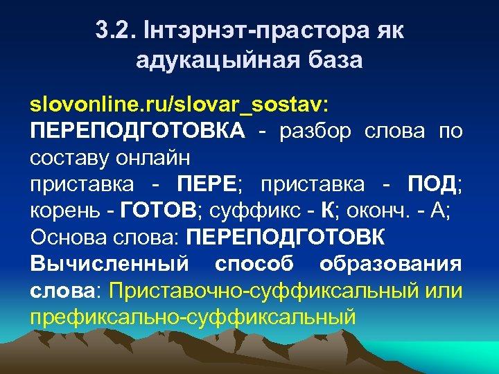 3. 2. Інтэрнэт-прастора як адукацыйная база slovonline. ru/slovar_sostav: ПЕРЕПОДГОТОВКА - разбор слова по составу