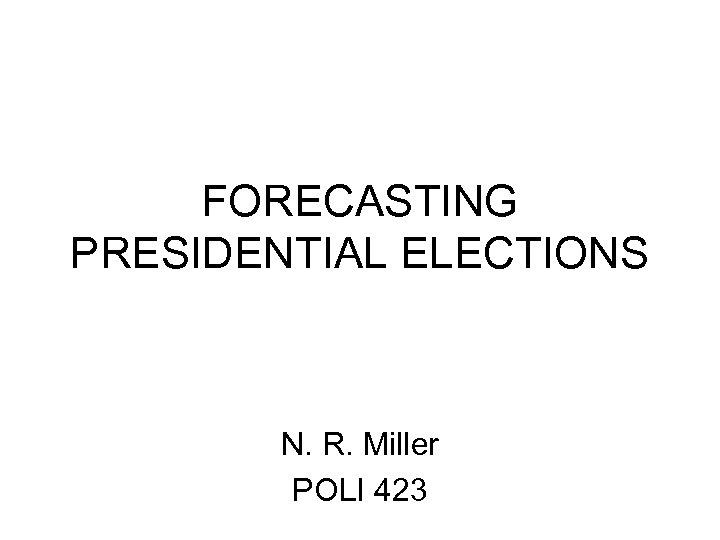 FORECASTING PRESIDENTIAL ELECTIONS N. R. Miller POLI 423