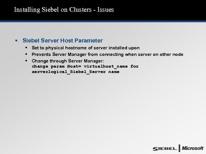 Installing Siebel on Clusters - Issues § Siebel Server Host Parameter § Set to