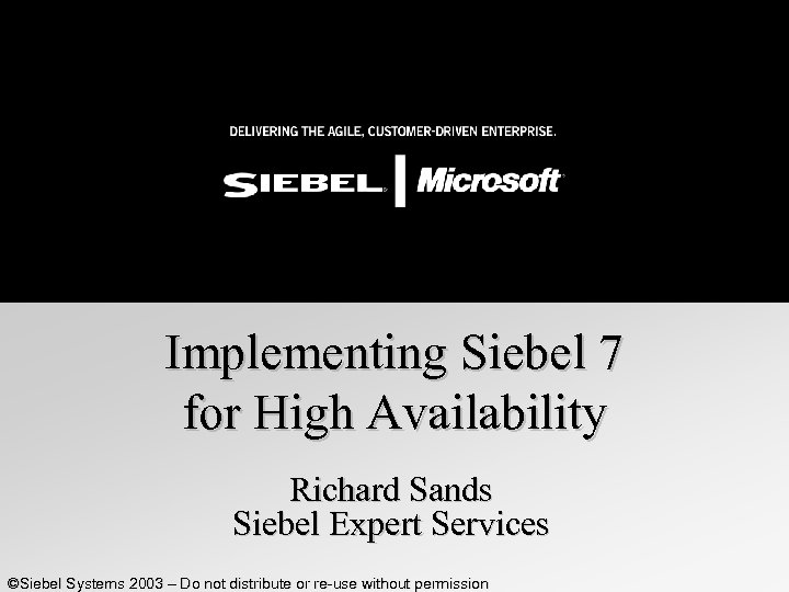 Implementing Siebel 7 for High Availability Richard Sands Siebel Expert Services ©Siebel Systems 2003