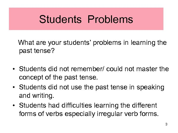 Students' Problems What are your students' problems in learning the past tense? • Students