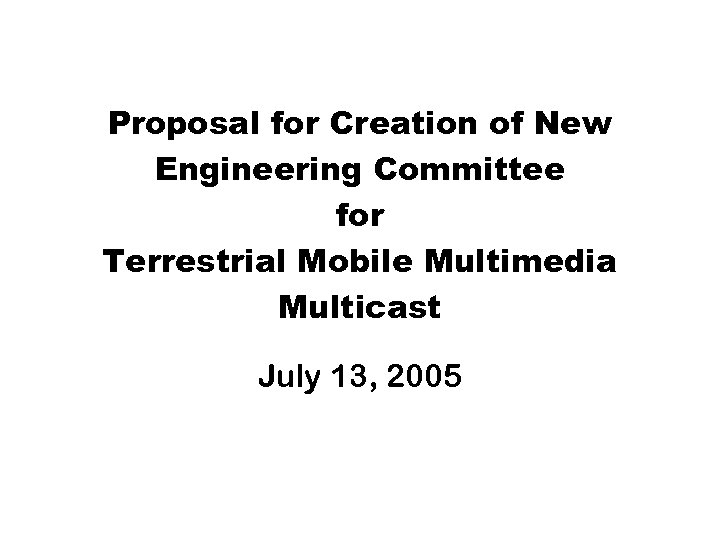Proposal for Creation of New Engineering Committee for Terrestrial Mobile Multimedia Multicast July 13,