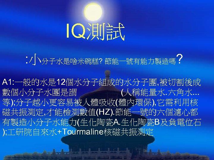 IQ測試 : 小分子水是啥米碗糕? 節能一號有能力製造嗎? A 1: 一般的水是 12個水分子組成的水分子團, 被切割後成 數個小分子水團是謂 (人稱能量水. 六角水. . .