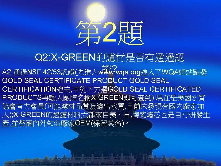 第 2題 Q 2: X-GREEN的濾材是否有通過認 證? A 2: 通過NSF 42/53認證(先進入www. wqa. org進入了WQA網站點選 GOLD SEAL