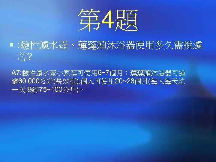 第 4題 ¡ : 鹼性濾水壺、蓮蓬頭沐浴器使用多久需換濾 芯? A 7: 鹼性濾水壺小家庭可使用 6~7個月;蓮蓬頭沐浴器可過 濾 60, 000公升(長效型), 個人可使用