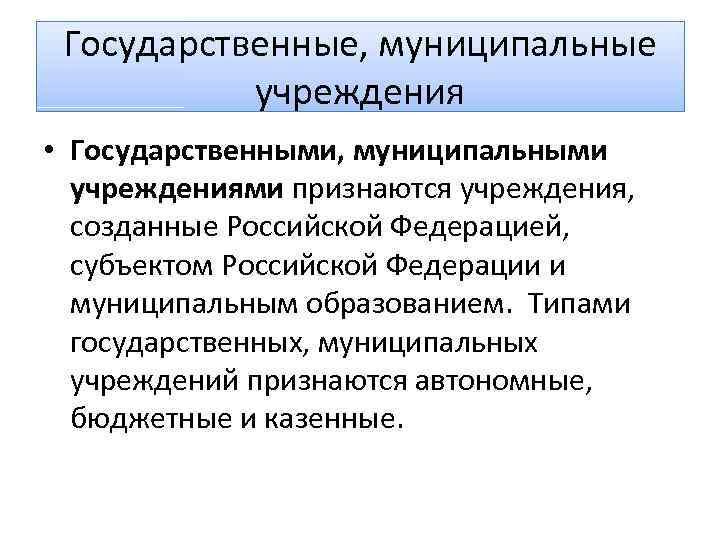 Государственные, муниципальные учреждения • Государственными, муниципальными учреждениями признаются учреждения, созданные Российской Федерацией, субъектом Российской
