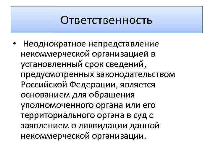 Ответственность • Неоднократное непредставление некоммерческой организацией в установленный срок сведений, предусмотренных законодательством Российской Федерации,