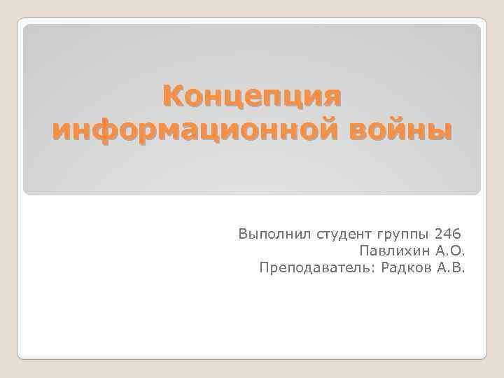Концепция информационной войны Выполнил студент группы 246 Павлихин А. О. Преподаватель: Радков А. В.
