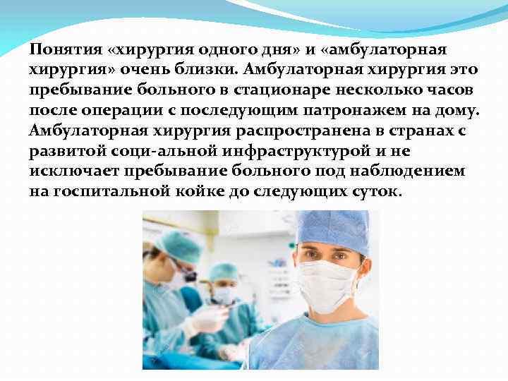 Понятия «хирургия одного дня» и «амбулаторная хирургия» очень близки. Амбулаторная хирургия это пребывание больного