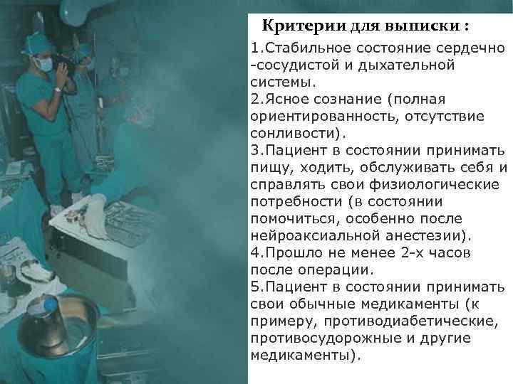 Критерии для выписки : 1. Стабильное состояние сердечно -сосудистой и дыхательной системы. 2. Ясное
