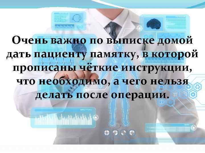 Очень важно по выписке домой дать пациенту памятку, в которой прописаны чёткие инструкции, что