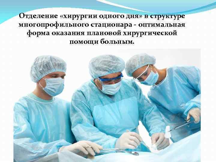 Отделение «хирургии одного дня» в структуре многопрофильного стационара оптимальная форма оказания плановой хирургической помощи
