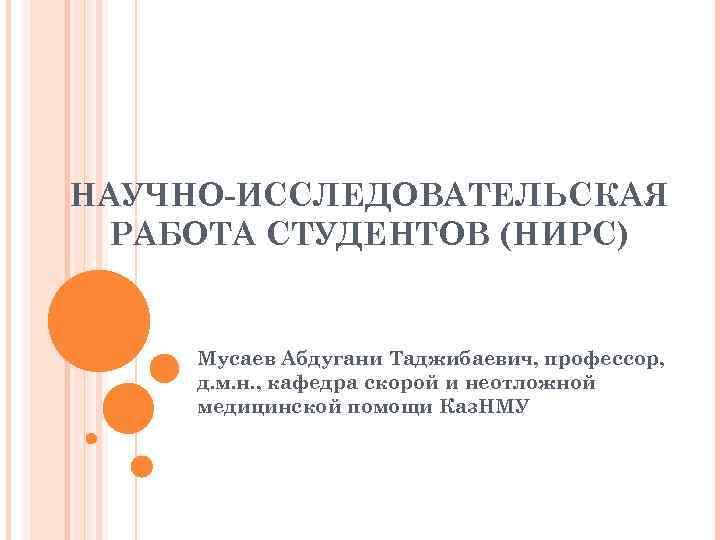 НАУЧНО-ИССЛЕДОВАТЕЛЬСКАЯ РАБОТА СТУДЕНТОВ (НИРС) Мусаев Абдугани Таджибаевич, профессор, д. м. н. , кафедра скорой