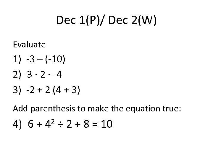 Dec 1(P)/ Dec 2(W) Evaluate 1) -3 – (-10) 2) -3 · 2 ·
