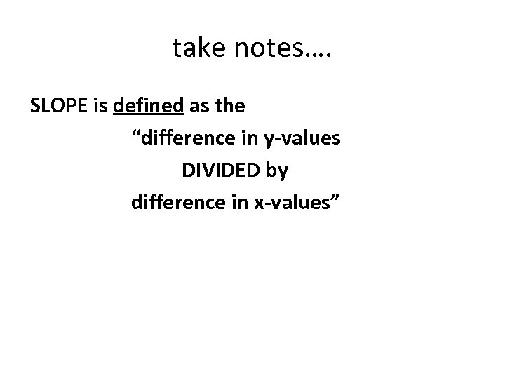 """take notes…. SLOPE is defined as the """"difference in y-values DIVIDED by difference in"""
