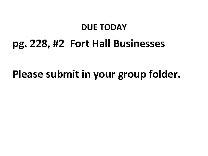 DUE TODAY pg. 228, #2 Fort Hall Businesses Please submit in your group folder.