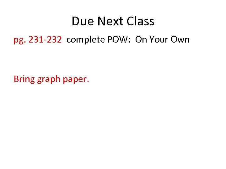 Due Next Class pg. 231 -232 complete POW: On Your Own Bring graph paper.